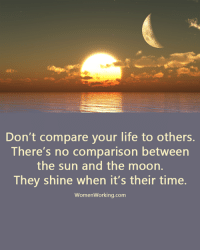 Life, Memes, and Awkward: Don't compare your life to others.  There's no comparison between  the sun and the moon.  They shine when it's their time.  Women working.com Do you want to know the right words to say next time you see your ex? Do you want to put an end to the awkward silences? The comprehensive guide to winning your ex back -> http://bit.ly/Sayingslove