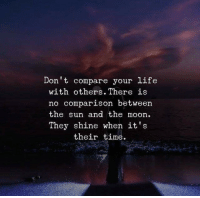 Life, Moon, and Time: Don't compare your life  with others. There is  no comparison betweern  the sun and the moon  They shine when it's  their time.