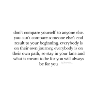Journey, What Is, and Will: don't compare yourself to anyone else.  you can't compare someone else's end  result to your beginning. everybody is  on their own journey, everybody is on  their own path, so stay in your lane and  what is meant to be for you will always  be for you