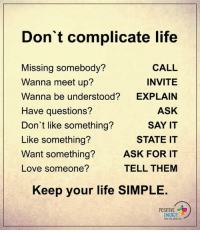 Energy, Memes, and Say It: Don't complicate life  CALL  Missing somebody?  INVITE  Wanna meet up?  Wanna be understood?  EXPLAIN  ASK  Have questions?  SAY IT  Don't like something?  Like something?  STATE IT  Want something?  ASK FOR IT  TELL THEM  Love someone?  Keep your life SIMPLE.  POSITIVE  ENERGY