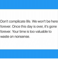 Life, Memes, and Forever: Don't complicate life. We won't be here  forever. Once this day is over, it's gone  forever. Your time is too valuable to  waste on nonsense.