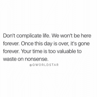"Life, Forever, and Time: Don't complicate life. We won't be here  forever. Once this day is over, it's gone  forever. Your time is too valuable to  waste on nonsense.  @QWORLDSTAR ""Keep it simple..."" 🙏 @QWorldstar https://t.co/tOnkBj0UIQ"