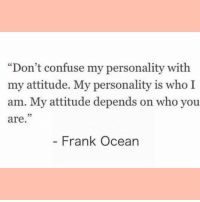 "Frank Ocean, Ocean, and Attitude: ""Don't confuse my personality with  my attitude. My personality is who I  am. My attitude depends on who you  are  05  - Frank Ocean"