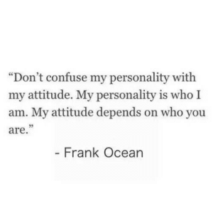 "Attitude: ""Don't confuse my personality with  my attitude. My personality is who I  am. My attitude depends on who you  are.""  - Frank Ocean"