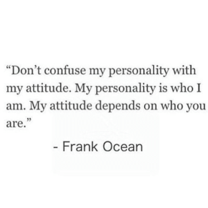 "https://iglovequotes.net/: ""Don't confuse my personality with  my attitude. My personality is who I  am. My attitude depends on who you  are.""  - Frank Ocean https://iglovequotes.net/"