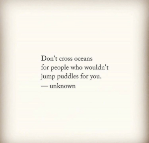 oceans: Don't cross oceans  for people who wouldn't  jump puddles for you.  - unknown