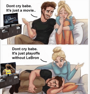 LeBron's fans right now https://t.co/WIc7qVVGJ6: Dont cry babe.  It's just a movie..  Dont cry babe.  It's just playoffs  without LeBron  @NBAMEMES LeBron's fans right now https://t.co/WIc7qVVGJ6
