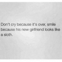 Slothe: Don't cry because it's over, smile  because his new girlfriend looks like  a sloth.