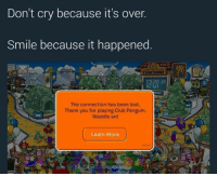 waddle: Don't cry because it's over.  Smile because it happened  va PENGUIN  The connection has been lost.  Thank you for playing Club Penguin.  Waddle on!  nate  Learn More