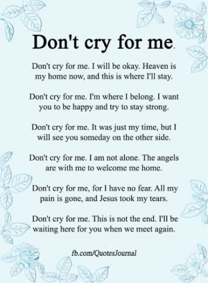 Being Alone, Heaven, and Jesus: Don't cry for me  Don't cry for me. I will be okay. Heaven is  my home now, and this is where I'll stay  Don't cry for me. I'm where I belong. I want  you to be happy and try to stay strong.  Don't cry for me. It was just my time, but I  will see you someday on the other side.  Don't cry for me. I am not alone. The angels  are with me to welcome me home.  Don't cry for me, for I have no fear. All my  pain is gone, and Jesus took my tears.  Don't cry for me. This is not the end. I'll be  waiting here for you when we meet again.  fb.com/QuotesJournal <3