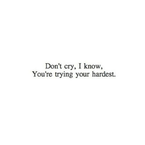 https://iglovequotes.net/: Don't cry, I know  You're trying your hardest. https://iglovequotes.net/