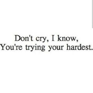 https://iglovequotes.net/: Don't cry, I know,  You're trying your hardest. https://iglovequotes.net/