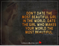 Don't date the most beautiful girl in the world, date the girl who makes your world the most beautiful.: DON'T DATE THE  MOST BEAUTIFUL GIRL  IN THE WORLD DATE  THE GIRL WHO MAKES  YOUR WORLD THE  MOST BEAUTIFUL  Prak har Sahav  Like Love Quotes.com Don't date the most beautiful girl in the world, date the girl who makes your world the most beautiful.