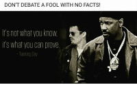 Training Day: DON'T DEBATE A FOOL WITH NO FACTS!  no what you know.  it's what you can prove  Training Day