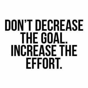 Increase: DON'T DECREASE  THE GOAL  INCREASE THE  EFFORT.