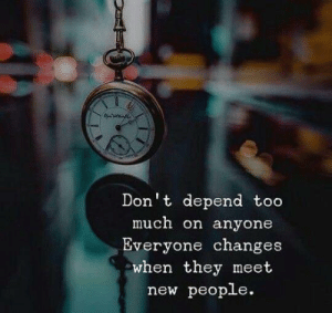meet-new-people: Don't depend too  much on anyone  Everyone changes  when they meet  new people.
