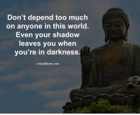 Buddhism: Don't depend too much  on anyone in this world.  Even your shadow  leaves you when  you're in darkness  e-buddhism com