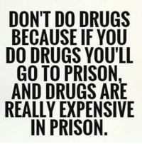 Real tark ALLSLOWANDTHAT: DON'T DO DRUGS  BECAUSE IF YOU  DO DRUGS YOU'LL  GO TO PRISON,  AND DRUGS ARE  REALLY EXPENSIVE  IN PRISON. Real tark ALLSLOWANDTHAT
