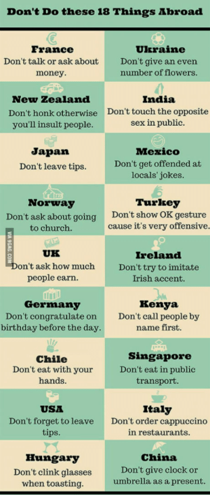 Birthday, Church, and Clock: Don't Do these 18 Things Abroad  France  Don't talk or ask about  money.  Ukraine  Don't give an evern  number of flowers  New Zealand  Don't honk otherwise  you'll insult people  India  Don't touch the opposite  sex in public.  Japan  Don't leave tips.  Mezico  Don't get offended at  locals' jokes  Turkey  Norway  Don't ask about going  to church.  Don'ts  how OK gesture  cause it's very offensive  UK  Ireland  Don't try to imitate  Irish accent.  on't ask how much  people earn  Germany  Don't congratulate on  birthday before the day.  Kenya  Don't call people by  name first.  Chile  Don't eat with your  hands.  Singapore  Don't eat in public  transport.  USA  Don't forget to leave  tips  Italy  Don't order cappuccino  in restaurants  Hungary  Don't clink glasses  when toasting  China  Don't give clock or  umbrella as a present. Philippines: Dont leave your bag unattended. Im a Filipino and this is very true. Charge is coming after June 30 2016