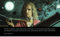 """The next time an Atheist suggests that belief in God is for people of lesser intelligence, ask them if they've ever heard of Issac Newton.: """"DON'T DOUBT THE CREATOR. BECAUSE IT IS INCONCEIVABLE THAT  ACCIDENTS ALONE COULD BE THE CONTROLLER OF THIS UNIVERSE.  ISAAC NEWTON The next time an Atheist suggests that belief in God is for people of lesser intelligence, ask them if they've ever heard of Issac Newton."""