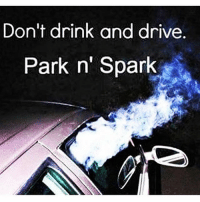 @maryjaneminded: Don't drink and drive  Park n' Spark @maryjaneminded