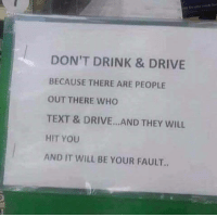 Dont drink and drive guys: DON'T DRINK & DRIVE  BECAUSE THERE ARE PEOPLE  OUT THERE WHO  TEXT & DRIVE.. AND THEY WILL  HIT YOU  AND IT WILL BE YOUR FAULT.. Dont drink and drive guys