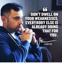 Memes, Entrepreneur, and Navigation: DON'T DWELL ON  YOUR WEAKNESSES,  EVERYBODY ELSE IS  ALREADY DOING  THAT FOR  YOU  @GARYVEE Once you understand this ... the switch happens .. learn to love yourself for who you are .. because that will allow you to navigate the market ... triple down on your strengths and unique story selfworth selfesteem motivation entrepreneurship entrepreneurlife entrepreneur