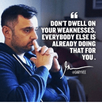 Memes, Navigation, and 🤖: DON'T DWELL ON  YOUR WEAKNESSES,  EVERYBODY ELSE IS  ALREADY DOING  THAT FOR  YOU  @GARYVEE Once you understand this ... the switch happens .. learn to love yourself for who you are .. because that will allow you to navigate the market ... triple down on your strengths and unique story