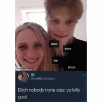 Bitch, Dank, and Memes: dont  even  try  bitch  FB@DANK MEMEOLOGY  @lordflaconegro  Bitch nobody tryna steal yo billy  goat Uglahh 😭😂😂😂