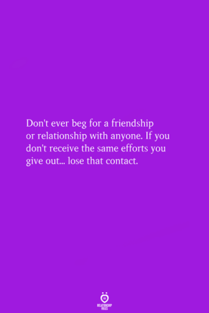 Give Out: Don't ever beg for a friendship  or relationship with anyone. If you  don't receive the same efforts you  give out.. lose that contact.