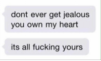 RT @intensetexts:: dont ever get jealous  you own my heart  its all fucking yours RT @intensetexts: