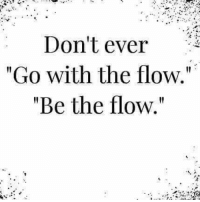 "go with the flow: Don't ever  ""Go with the flow.""  ""Be the flow."""