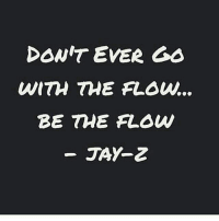 noteasilymoldedormanipulated: DONT EVER GO  WITH THE FLOW.  BE THE FLOWN  JAY-Z noteasilymoldedormanipulated