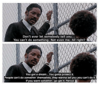 A Dream, Memes, and Period: Don't ever let somebody tell you..  You can't do something. Not even me. All right?  You got a dream... You gotta protect it.  People can't do somethin themselves, they wanna tell you you can't do it.  If you want somethin', go get it Period The Pursuit of Happyness https://t.co/jt3jxK6JzU
