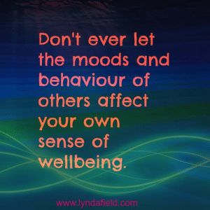 Life, Memes, and Affect: Don't ever let  the moods and  behaviour of  others affect  your own  sense of  wellbeing.  www.lyndafield.com Lynda Field Life Coach