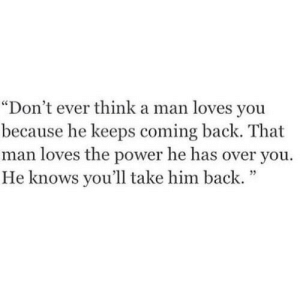 "Power, Back, and Him: ""Don't ever think a man loves you  because he keeps coming back. That  man loves the power he has over you.  He knows you'll take him back.""  35"