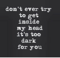 Head, Dark, and You: don't ever try  to get  inside  my head  it's to0  dark  for you