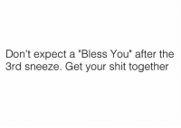 """Dank, Shit, and Limited: Don't expect a """"Bless You"""" after the  3rd sneeze. Get your shit together My """"blessings"""" are in limited supply."""