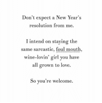 Just being honest... ( @womenwholovewine ): Don't expect a New Year's  resolution from me.  I intend on staying the  same sarcastic, foul mouth,  wine-lovin' girl you have  all grown to love.  So you're welcome. Just being honest... ( @womenwholovewine )