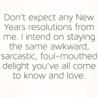 Love, Memes, and New Year's Resolutions: Don't expect any New  Years resolutions from  me. I intend on staying  the same awkward,  sarcastic, foul-mouthed  delight you've all come  to know and love. 😊 goodgirlwithbadthoughts 💅🏼
