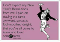 https://t.co/7nuHEi9V6c: Don't expect any New  Year's Resolutions  from me. I plan on  staying the same  awkward, sarcastic,  foul-mouthed delight,  that you've all come to  know and love!  somee cards  user card https://t.co/7nuHEi9V6c