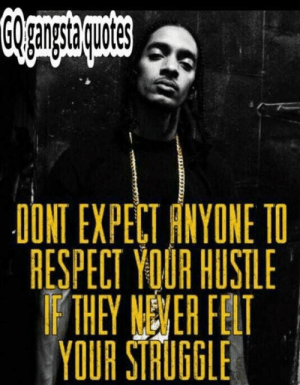 Memes, Respect, and Struggle: DONT EXPECT FNYONE TO  RESPECT YOUR HUSTLE  THEY NENER FELT  YOUR STRUGGLE