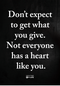 Memes, Heart, and 🤖: Don't expect  to get what  you give  Not everyone  has a heart  like you.  Lessons Taught  ByLIFE <3