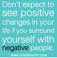Don't expect to  see positive  changes in your  life if you surround  yourself with  negative people  WWW.LIVELIFEHAPPY.COM Don't expect to see positive changes in your life if you surround yourself with negative people. -Robert Tew