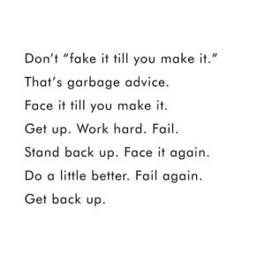 "Advice, Fail, and Fake: Don't ""fake it till you make it.""  That's garbage advice.  Face it till you make it  Get up. Work hard. Fail.  Stand back up. Face it again.  Do a little better. Fail again  Get back up"
