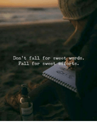 `l: Don't fall for sweet words.  Fall for sweet efforts. `l