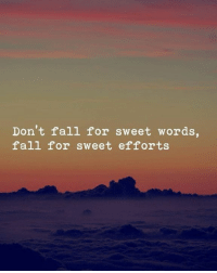 Fall, Words, and For: Don't fall for sweet words,  fall for sweet efforts