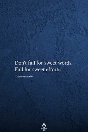 Efforts: Don't fall for sweet words.  Fall for sweet efforts.  -Unknown Author  RELATIONSHIP  ES