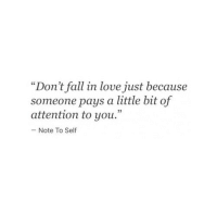 "Fall, Love, and You: ""Don't fall in love just because  someone pays a little bit of  attention to you.""  - Note To Self"