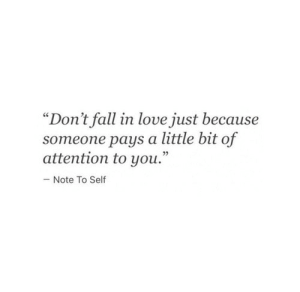 "A Little Bit Of: ""Don't fall in love just because  someone pays a little bit of  attention to you.""  Note To Self"